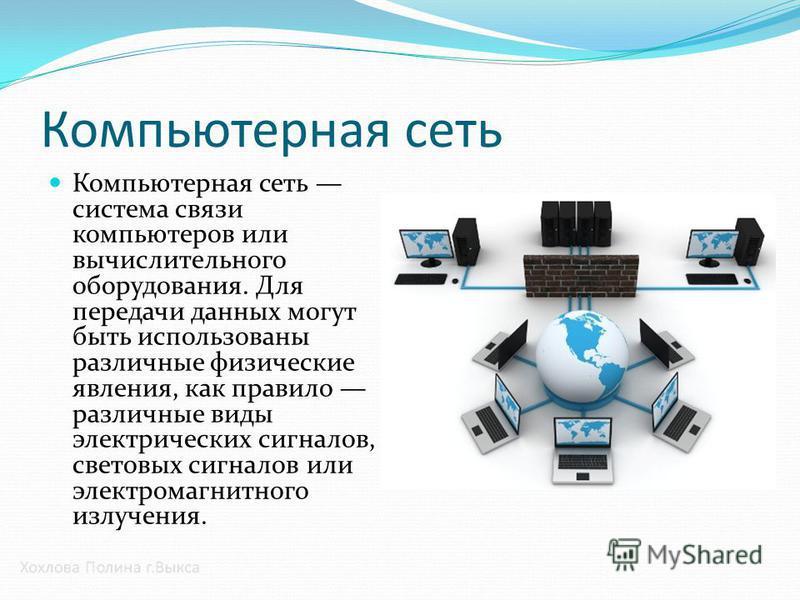 Компьютерная сеть Компьютерная сеть система связи компьютеров или вычислительного оборудования. Для передачи данных могут быть использованы различные физические явления, как правило различные виды электрических сигналов, световых сигналов или электро