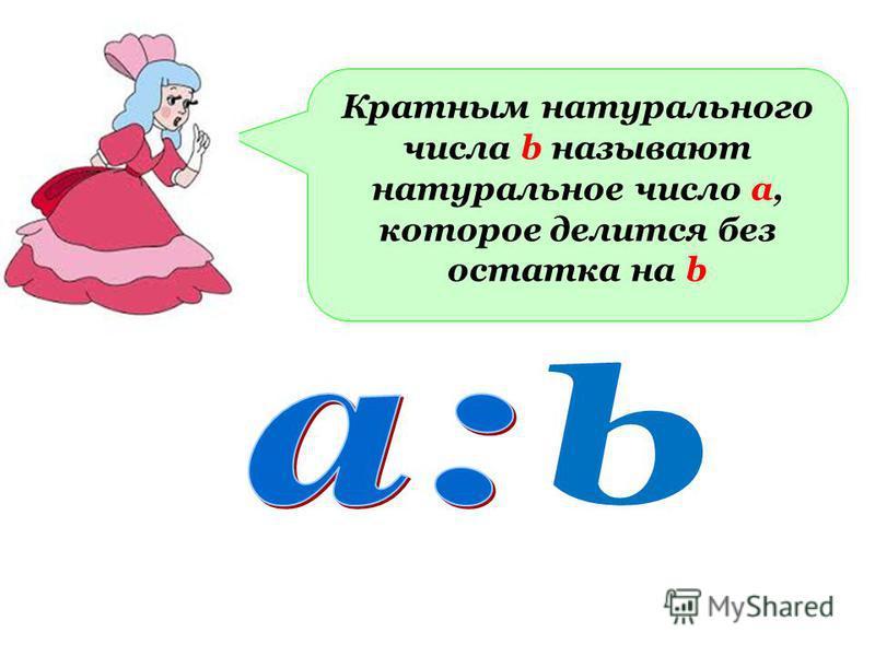 Кратным натурального числа b называют натуральное число а, которое делится без остатка на b