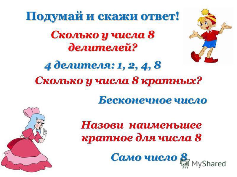 Сколько у числа 8 делителей? 4 делителя: 1, 2, 4, 8 Бесконечное число Само число 8 Подумай и скажи ответ!