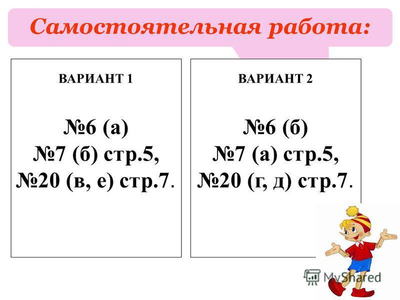 Самостоятельная работа: ВАРИАНТ 1 6 (а) 7 (б) стр.5, 20 (в, е) стр.7. ВАРИАНТ 2 6 (б) 7 (а) стр.5, 20 (г, д) стр.7.