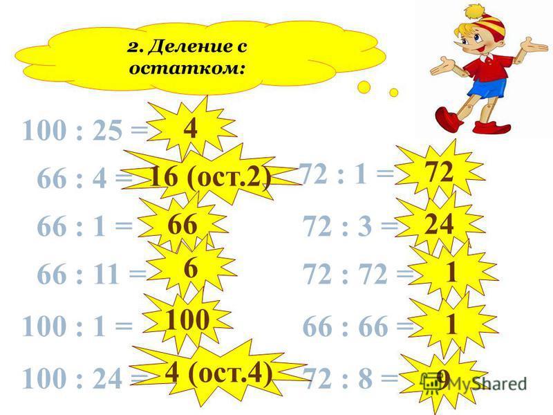 2. Деление с остатком: 100 : 25 = 66 : 4 = 66 : 1 = 66 : 11 = 100 : 1 = 100 : 24 = 72 : 1 = 72 : 3 = 72 : 72 = 66 : 66 = 72 : 8 = 4 16 (ост.2) 66 6 100 4 (ост.4) 72 24 1 1 9
