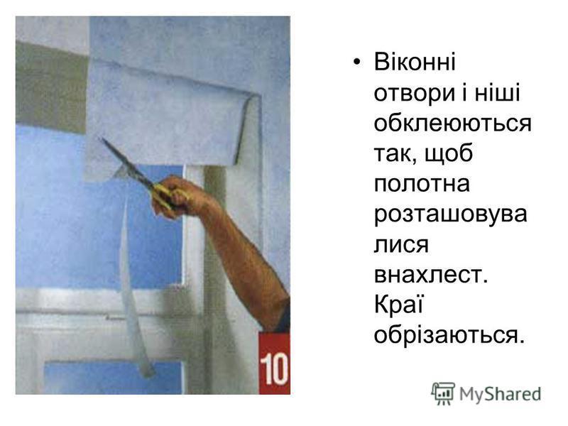 Віконні отвори і ніші обклеюються так, щоб полотна розташовува лися внахлест. Краї обрізаються.