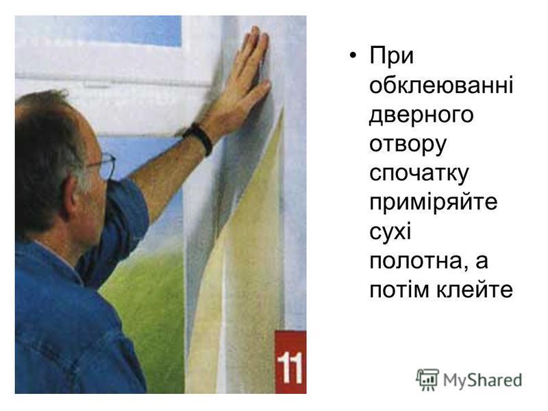 При обклеюванні дверного отвору спочатку приміряйте сухі полотна, а потім клейте