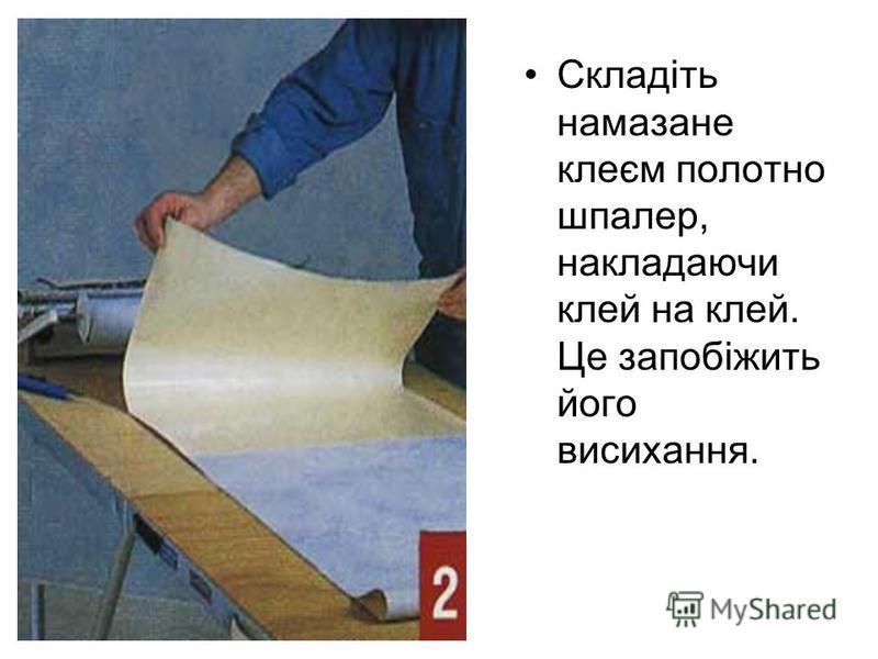 Складіть намазане клеєм полотно шпалер, накладаючи клей на клей. Це запобіжить його висихання.