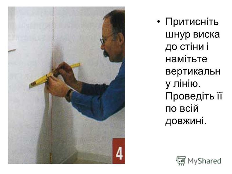 Притисніть шнур виска до стіни і намітьте вертикальн у лінію. Проведіть її по всій довжині.