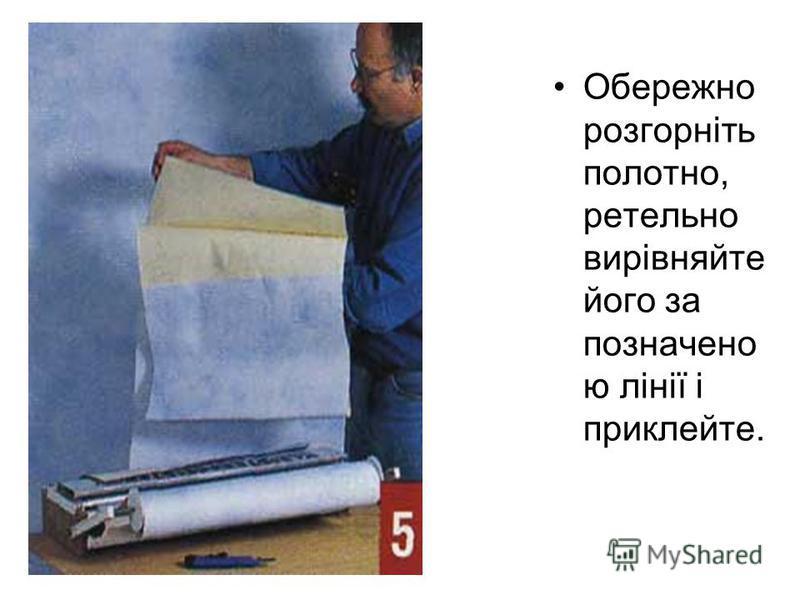 Обережно розгорніть полотно, ретельно вирівняйте його за позначено ю лінії і приклейте.