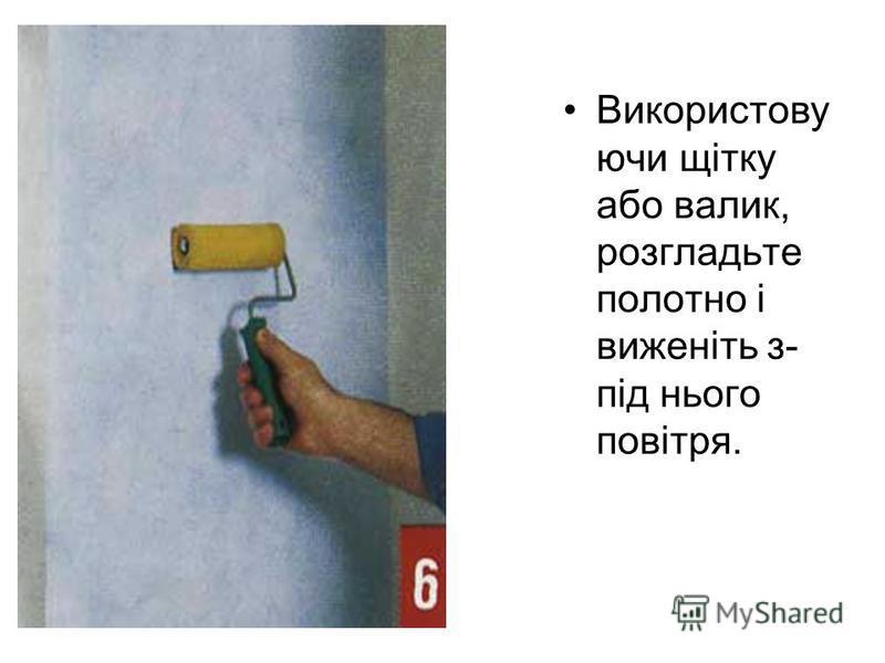 Використову ючи щітку або валик, розгладьте полотно і виженіть з- під нього повітря.