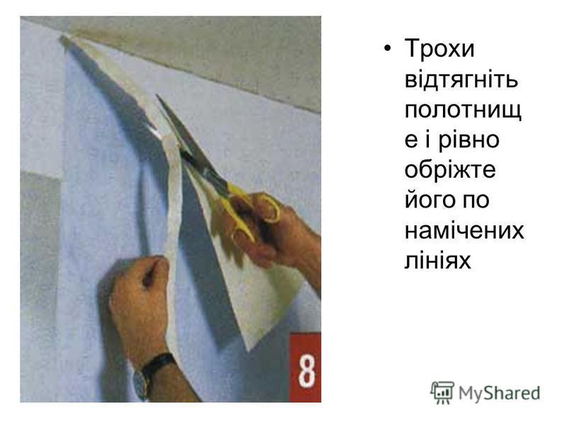 Трохи відтягніть полотнищ е і рівно обріжте його по намічених лініях
