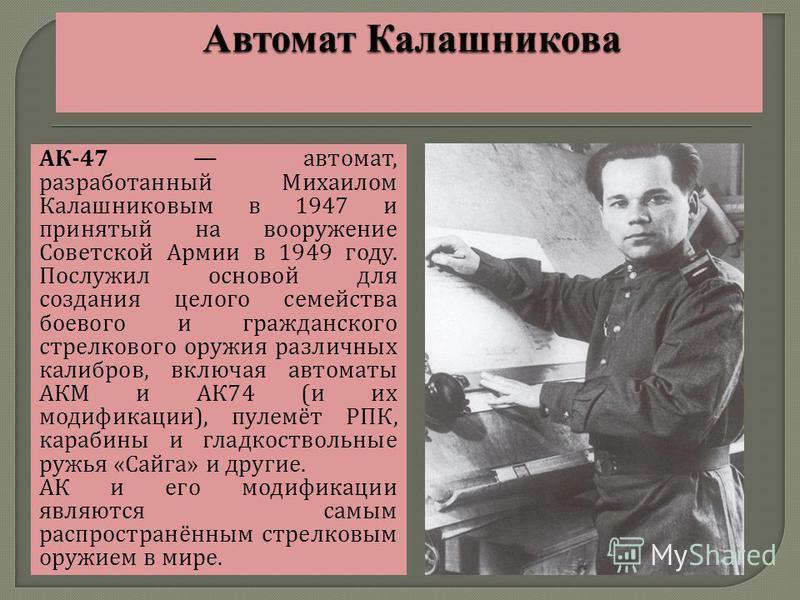 АК -47 автомат, разработанный Михаилом Калашниковым в 1947 и принятый на вооружение Советской Армии в 1949 году. Послужил основой для создания целого семейства боевого и гражданского стрелкового оружия различных калибров, включая автоматы АКМ и АК 74