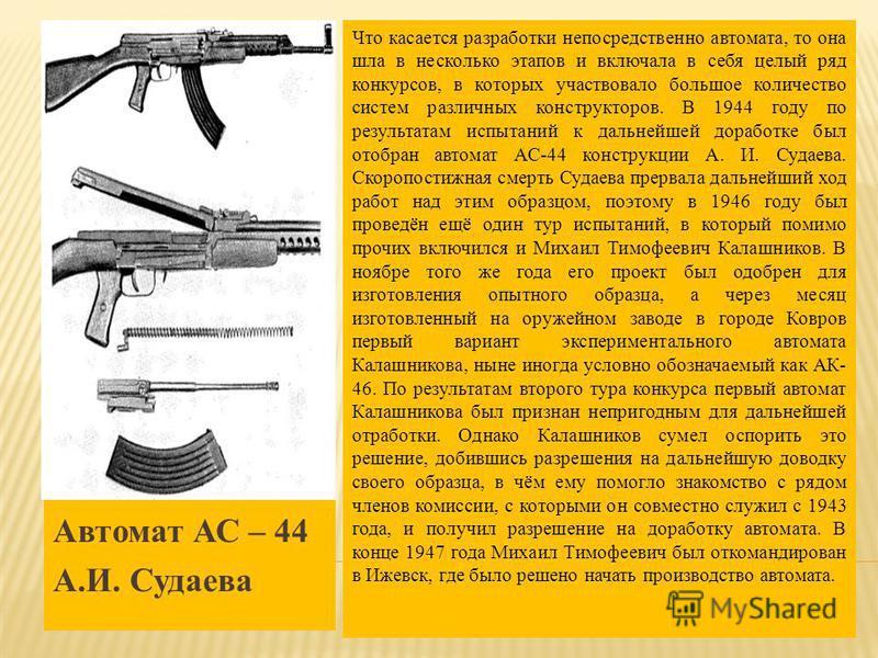 Автомат АС – 44 А.И. Судаева Что касается разработки непосредственно автомата, то она шла в несколько этапов и включала в себя целый ряд конкурсов, в которых участвовало большое количество систем различных конструкторов. В 1944 году по результатам ис