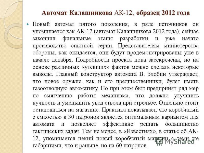 Автомат Калашникова АК-12, образец 2012 года Новый автомат пятого поколения, в ряде источников он упоминается как АК-12 (автомат Калашникова 2012 года), сейчас закончил финальные этапы разработки и уже начато производство опытной серии. Представителя