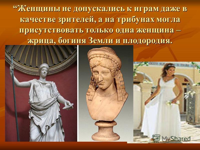 Женщины не допускались к играм даже в качестве зрителей, а на трибунах могла присутствовать только одна женщина – жрица, богиня Земли и плодородия.