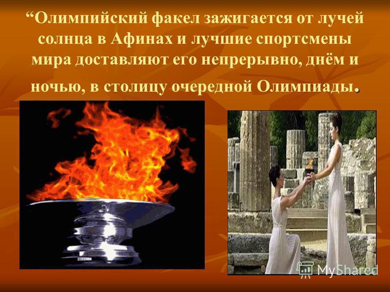 . Олимпийский факел зажигается от лучей солнца в Афинах и лучшие спортсмены мира доставляют его непрерывно, днём и ночью, в столицу очередной Олимпиады.