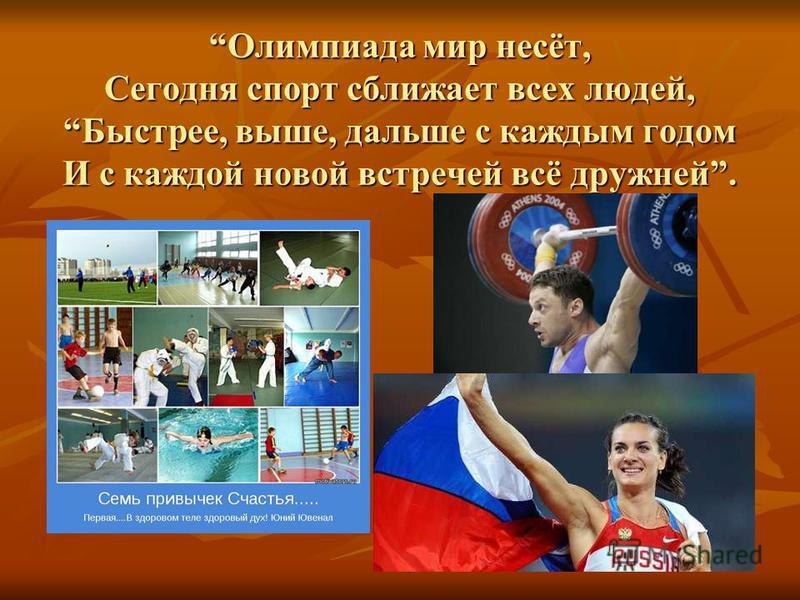 Олимпиада мир несёт, Сегодня спорт сближает всех людей, Быстрее, выше, дальше с каждым годом И с каждой новой встречей всё дружней.