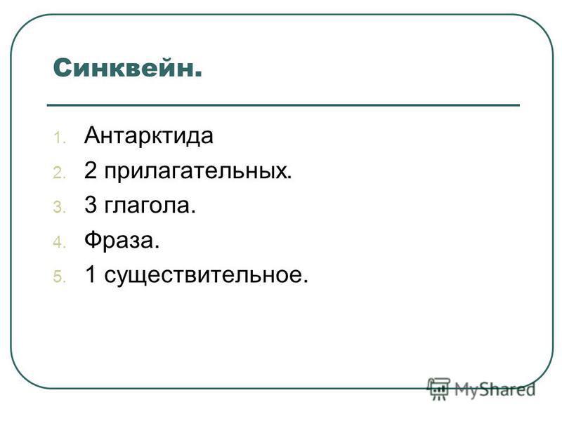 Синквейн. 1. Антарктида 2. 2 прилагательных. 3. 3 глагола. 4. Фраза. 5. 1 существительное.