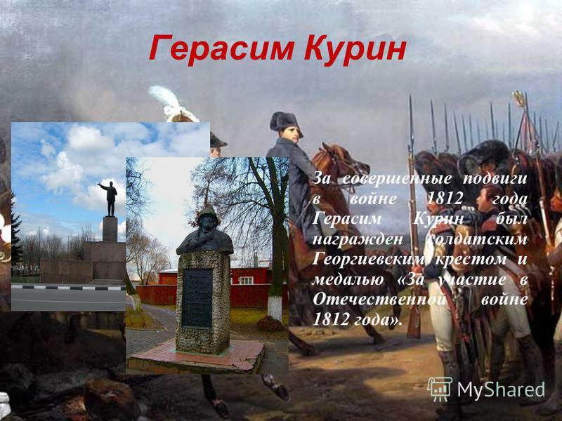 15 Герасим Курин За совершенные подвиги в войне 1812 года Герасим Курин был награжден солдатским Георгиевским крестом и медалью «За участие в Отечественной войне 1812 года».