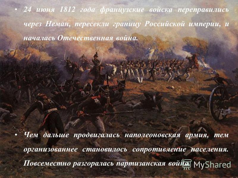 2 24 июня 1812 года французские войска переправились через Неман, пересекли границу Российской империи, и началась Отечественная война. Чем дальше продвигалась наполеоновская армия, тем организованнее становилось сопротивление населения. Повсеместно