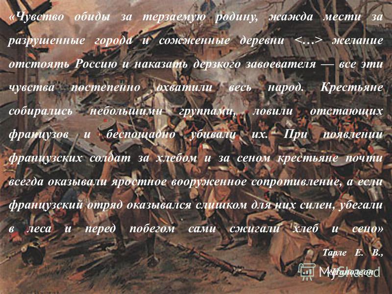 3 «Чувство обиды за терзаемую родину, жажда мести за разрушенные города и сожженные деревни  желание отстоять Россию и наказать дерзкого завоевателя все эти чувства постепенно охватили весь народ. Крестьяне собирались небольшими группами, ловили отст