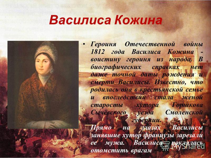 5 Василиса Кожина Героиня Отечественной войны 1812 года Василиса Кожина - воистину героиня из народа. В биографических справках нет даже точной даты рождения и смерти Василисы. Известно, что родилась она в крестьянской семье и впоследствии стала жено