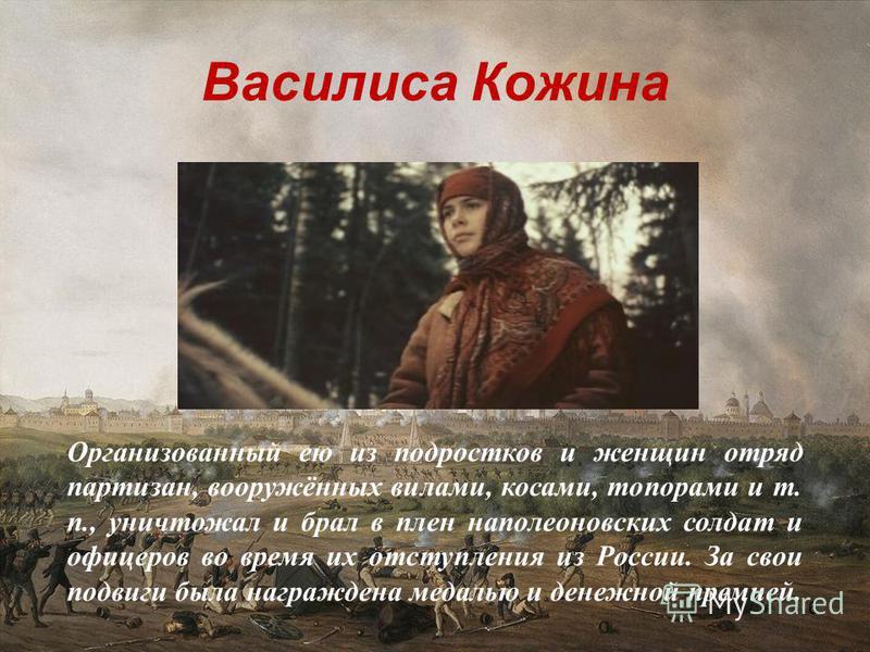 Василиса Кожина 6 Организованный ею из подростков и женщин отряд партизан, вооружённых вилами, косами, топорами и т. п., уничтожал и брал в плен наполеоновских солдат и офицеров во время их отступления из России. За свои подвиги была награждена медал
