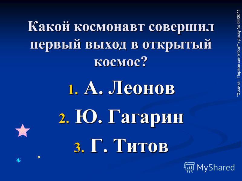 Физика - Первое сентября к диску 04/2011 Какой космонавт совершил первый выход в открытый космос? 1. А. Леонов 2. Ю. Гагарин 3. Г. Титов