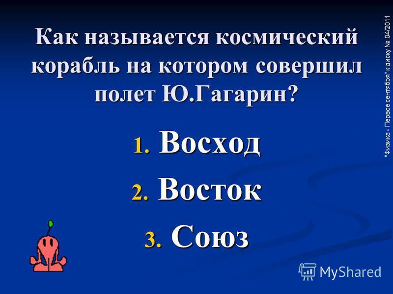 Физика - Первое сентября к диску 04/2011 Как называется космический корабль на котором совершил полет Ю.Гагарин? 1. Восход 2. Восток 3. Союз