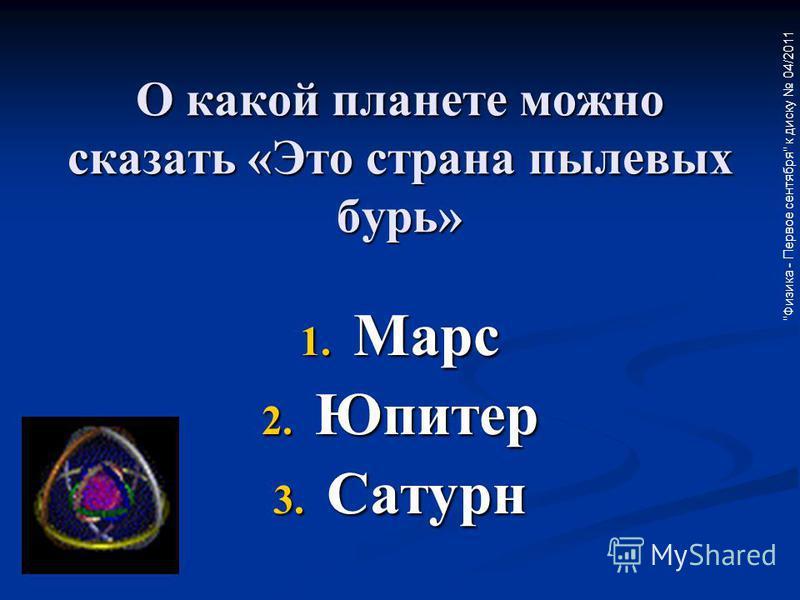 Физика - Первое сентября к диску 04/2011 О какой планете можно сказать «Это страна пылевых бурь» 1. Марс 2. Юпитер 3. Сатурн