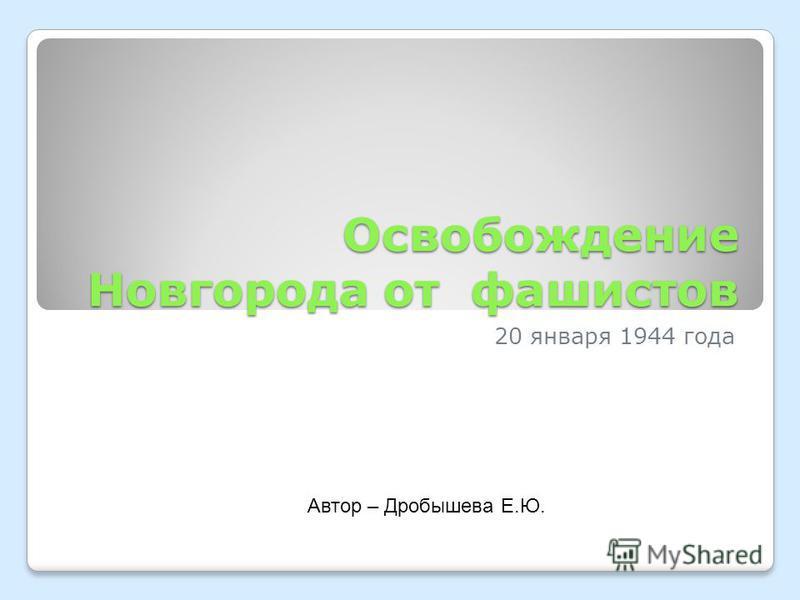 Освобождение Новгорода от фашистов 20 января 1944 года Автор – Дробышева Е.Ю.