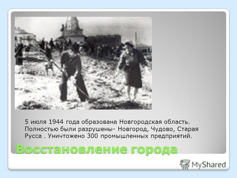 Восстановление города 5 июля 1944 года образована Новгородская область. Полностью были разрушены- Новгород, Чудово, Старая Русса. Уничтожено 300 промышленных предприятий.