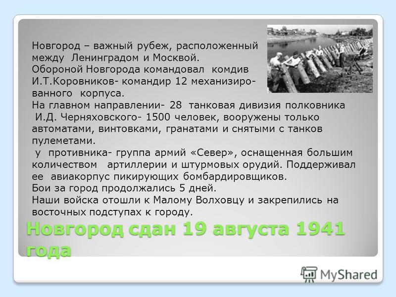 Новгород сдан 19 августа 1941 года Новгород – важный рубеж, расположенный между Ленинградом и Москвой. Обороной Новгорода командовал комдив И.Т.Коровников- командир 12 механизированного корпуса. На главном направлении- 28 танковая дивизия полковника