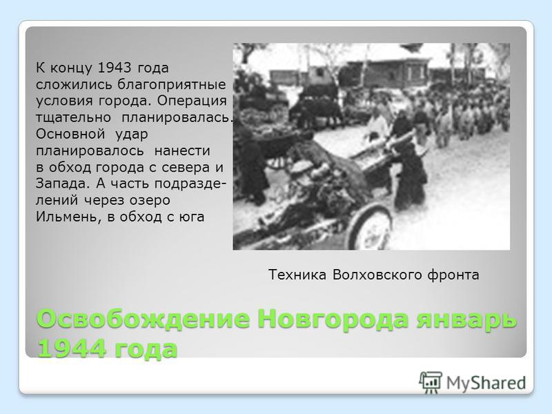 Освобождение Новгорода январь 1944 года К концу 1943 года сложились благоприятные условия города. Операция тщательно планировалась. Основной удар планировалось нанести в обход города с севера и Запада. А часть подразделений через озеро Ильмень, в обх