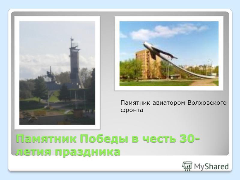 Памятник Победы в честь 30- летия праздника Памятник авиатором Волховского фронта