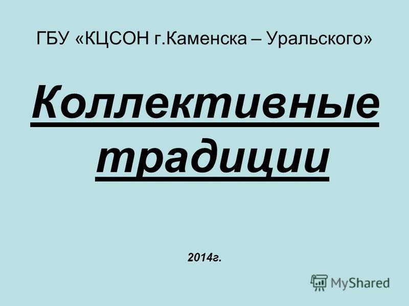 ГБУ «КЦСОН г.Каменска – Уральского» Коллективные традиции 2014 г.