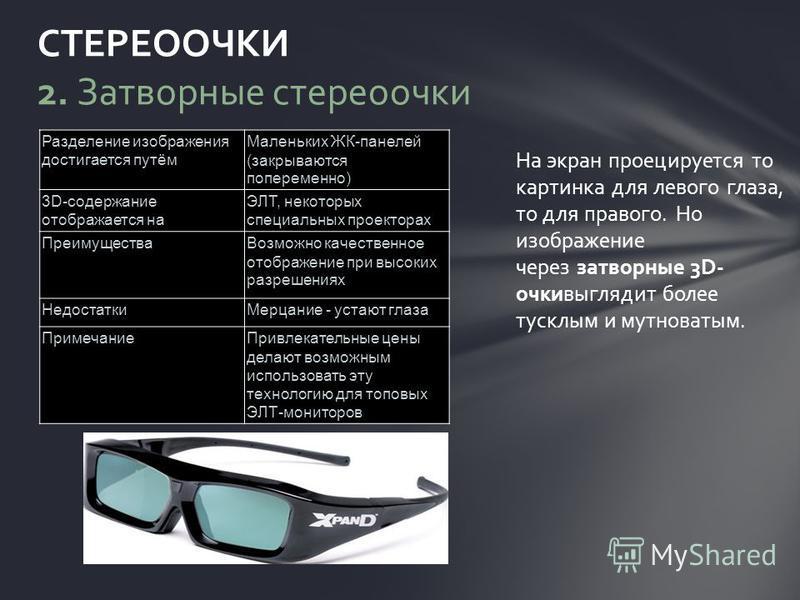 На экран проецируется то картинка для левого глаза, то для правого. Но изображение через затворные 3D- очки выглядит более тусклым и мутноватым. СТЕРЕООЧКИ 2. Затворные стереоочки Разделение изображения достигается путём Маленьких ЖК-панелей (закрыва