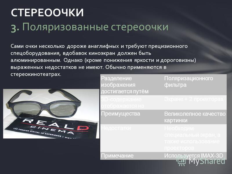 Сами очки несколько дороже анаглифных и требуют прецизионного спецоборудования, вдобавок киноэкран должен быть алюминированным. Однако (кроме понижения яркости и дороговизны) выраженных недостатков не имеют. Обычно применяются в стерео кинотеатрах. С