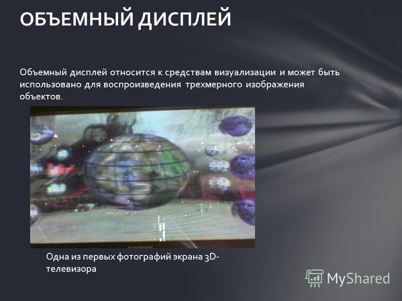 Объемный дисплей относится к средствам визуализации и может быть использовано для воспроизведения трехмерного изображения объектов. ОБЪЕМНЫЙ ДИСПЛЕЙ Одна из первых фотографий экрана 3D- телевизора