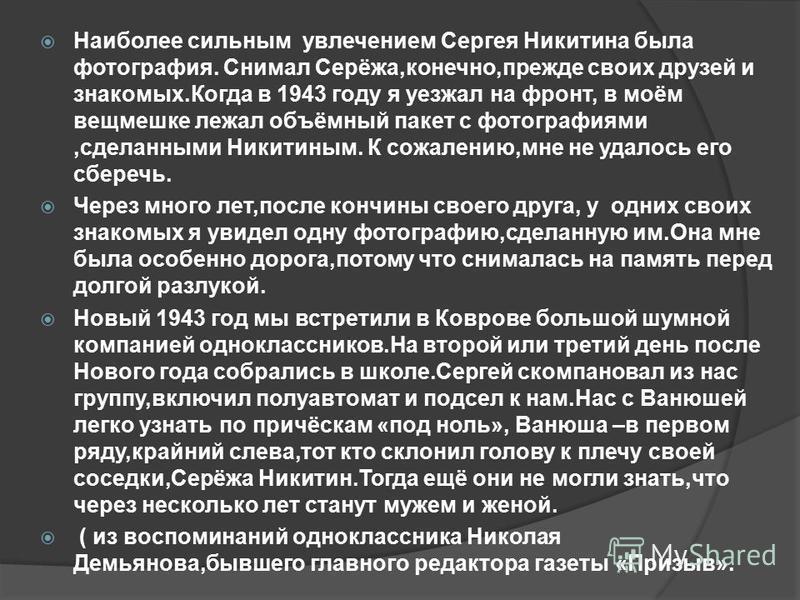Наиболее сильным увлечением Сергея Никитина была фотография. Снимал Серёжа,конечно,прежде своих друзей и знакомых.Когда в 1943 году я уезжал на фронт, в моём вещмешке лежал объёмный пакет с фотографиями,сделанными Никитиным. К сожалению,мне не удалос