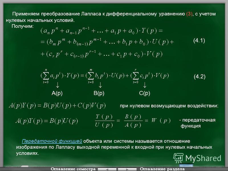 Применяем преобразование Лапласа к дифференциальному уравнению (3), с учетом нулевых начальных условий. Получим: (4.1) (4.2) A(p)B(p)C(p) при нулевом возмущающем воздействии: - передаточная функция Передаточной функцией объекта или системы называется