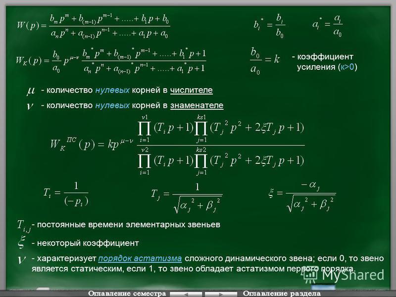 - количество нулевых корней в числителе - количество нулевых корней в знаменателе - коэффициент усиления (к>0) - постоянные времени элементарных звеньев - некоторый коэффициент - характеризует порядок астатизма сложного динамического звена; если 0, т