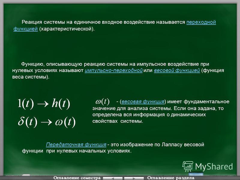 Функцию, описывающую реакцию системы на импульсное воздействие при нулевых условиях называют импульсно-переходной или весовой функцией (функция веса системы). - (весовая функция) имеет фундаментальное значение для анализа системы. Если она задана, то