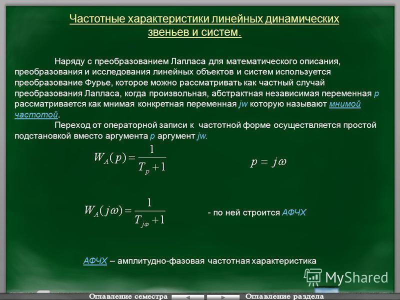 Частотные характеристики линейных динамических звеньев и систем. - по ней строится АФЧХ АФЧХ – амплитудно-фазовая частотная характеристика Наряду с преобразованием Лапласа для математического описания, преобразования и исследования линейных объектов