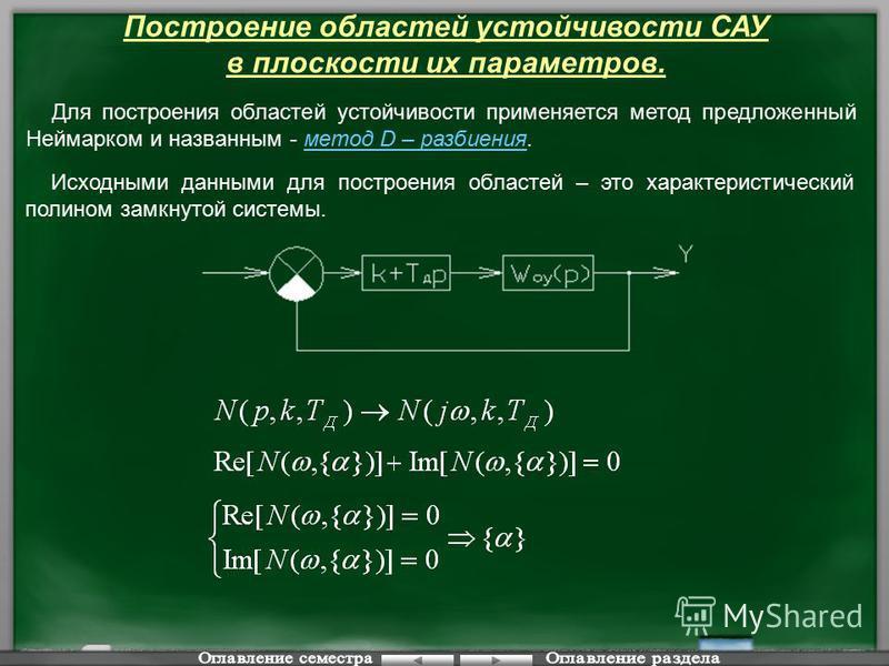 Построение областей устойчивости САУ в плоскости их параметров. Для построения областей устойчивости применяется метод предложенный Неймарком и названным - метод D – разбиения. Исходными данными для построения областей – это характеристический полино
