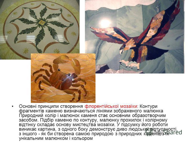 Основні принципи створення флорентійської мозаїки: Контури фрагментів каменю визначаються лініями зображеного малюнка Природний колір і малюнок каменя стає основним образотворчим засобом. Підбір каменю по контуру, малюнку прожилок і колірному відтінк