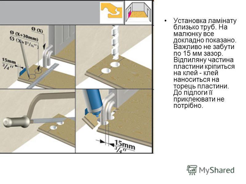 Установка ламінату близько труб. На малюнку все докладно показано. Важливо не забути по 15 мм зазор. Відпиляну частина пластини кріпиться на клей - клей наноситься на торець пластини. До підлоги її приклеювати не потрібно.