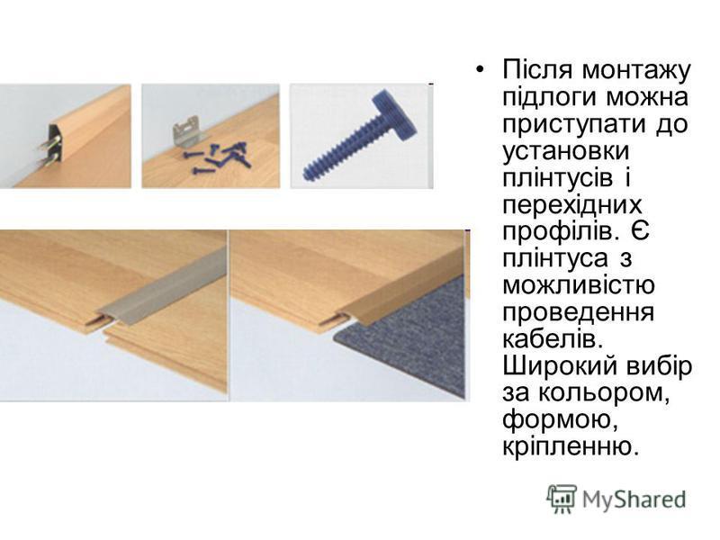 Після монтажу підлоги можна приступати до установки плінтусів і перехідних профілів. Є плінтуса з можливістю проведення кабелів. Широкий вибір за кольором, формою, кріпленню.