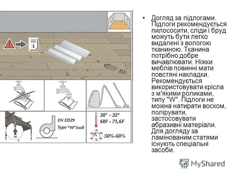 Догляд за підлогами. Підлоги рекомендується пилососити, сліди і бруд можуть бути легко видалені з вологою тканиною. Тканина потрібно добре вичавлювати. Ніжки меблів повинні мати повстяні накладки. Рекомендується використовувати крісла з м'якими ролик