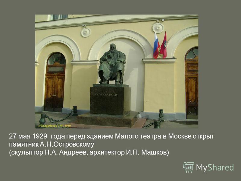 27 мая 1929 года перед зданием Малого театра в Москве открыт памятник А.Н.Островскому (скульптор Н.А. Андреев, архитектор И.П. Машков)