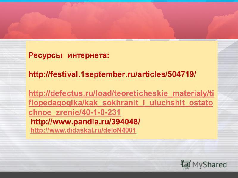 Ресурсы интернета: http://festival.1september.ru/articles/504719/ http://defectus.ru/load/teoreticheskie_materialy/ti flopedagogika/kak_sokhranit_i_uluchshit_ostato chnoe_zrenie/40-1-0-231 http://www.pandia.ru/394048/ http://www.didaskal.ru/deloN4001