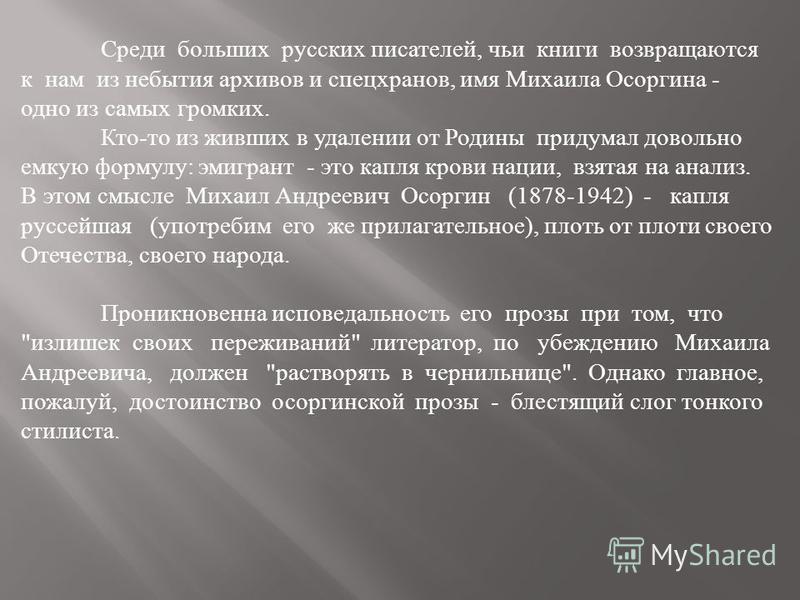 Среди больших русских писателей, чьи книги возвращаются к нам из небытия архивов и спецхранов, имя Михаила Осоргина - одно из самых громких. Кто-то из живших в удалении от Родины придумал довольно емкую формулу: эмигрант - это капля крови нации, взят