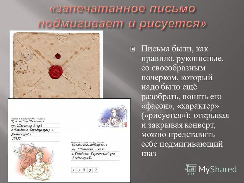 Письма были, как правило, рукописные, со своеобразным почерком, который надо было ещё разобрать, понять его « фасон », « характер » (« рисуется »); открывая и закрывая конверт, можно представить себе подмигивающий глаз